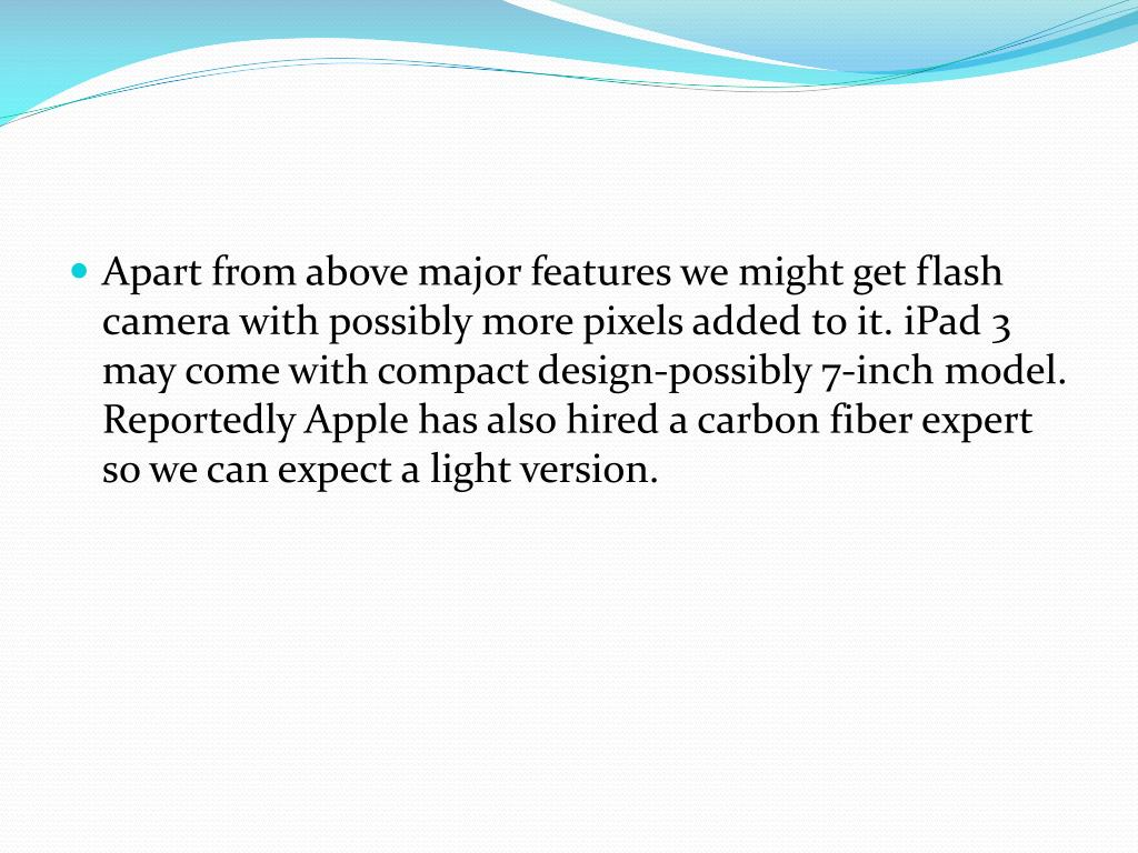 Apart from above major features we might get flash camera with possibly more pixels added to it. iPad 3 may come with compact design-possibly 7-inch model. Reportedly Apple has also hired a carbon fiber expert so we can expect a light version.