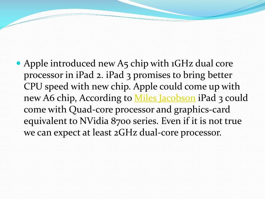 Apple introduced new A5 chip with 1GHz dual core processor in iPad 2. iPad 3 promises to bring better CPU speed with new chip. Apple could come up with new A6 chip, According to