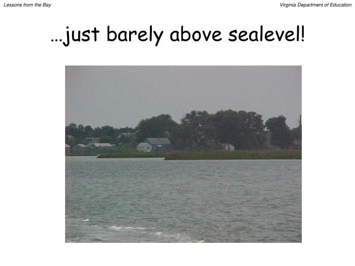 …just barely above sealevel!