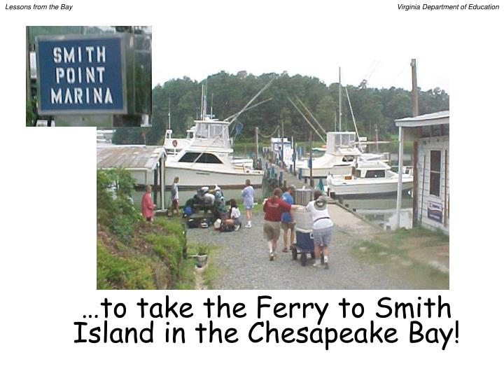 …to take the Ferry to Smith Island in the Chesapeake Bay!