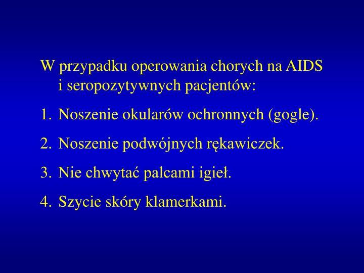 W przypadku operowania chorych na AIDS i seropozytywnych pacjentów: