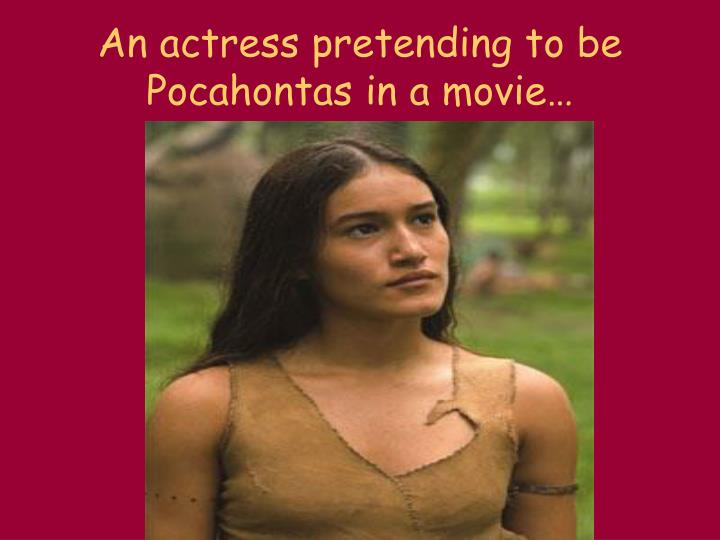 An actress pretending to be Pocahontas in a movie…