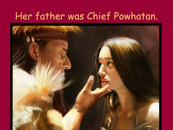 Her father was Chief Powhatan.