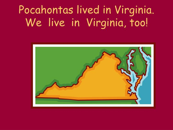 Pocahontas lived in Virginia.