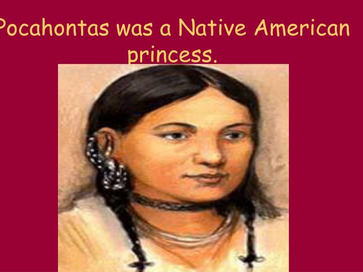 Pocahontas was a Native American princess.