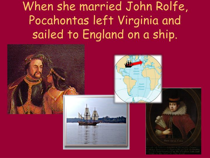 When she married John Rolfe, Pocahontas left Virginia and sailed to England on a ship.