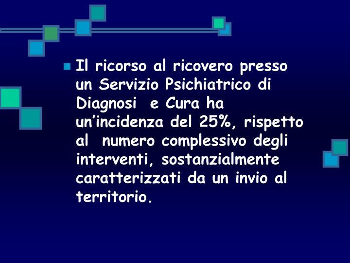 Il ricorso al ricovero presso un Servizio Psichiatrico di Diagnosi  e Cura ha un'incidenza del 25%, rispetto al  numero complessivo degli interventi, sostanzialmente caratterizzati da un invio al territorio.