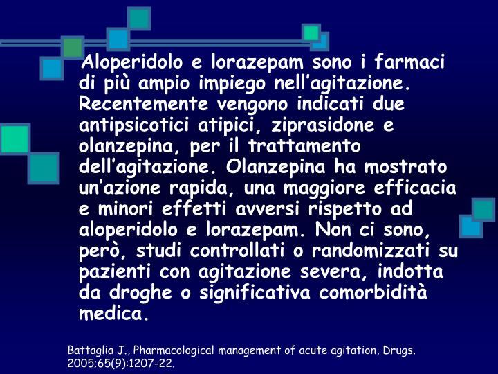 Aloperidolo e lorazepam sono i farmaci di più ampio impiego nell'agitazione. Recentemente vengono indicati due antipsicotici atipici, ziprasidone e olanzepina, per il trattamento dell'agitazione. Olanzepina ha mostrato un'azione rapida, una maggiore efficacia e minori effetti avversi rispetto ad aloperidolo e lorazepam. Non ci sono, però, studi controllati o randomizzati su pazienti con agitazione severa, indotta da droghe o significativa comorbidità medica.