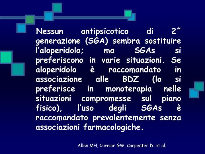 Nessun antipsicotico di 2^ generazione (SGA) sembra sostituire l'aloperidolo; ma SGAs si preferiscono in varie situazioni. Se aloperidolo è raccomandato in associazione alle BDZ (lo si preferisce in monoterapia nelle situazioni compromesse sul piano fisico), l'uso degli SGAs è raccomandato prevalentemente senza associazioni farmacologiche.