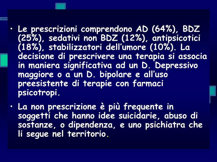 Le prescrizioni comprendono AD (64%), BDZ (25%), sedativi non BDZ (12%), antipsicotici (18%), stabilizzatori dell'umore (10%). La decisione di prescrivere una terapia si associa in maniera significativa ad un D. Depressivo maggiore o a un D. bipolare e all'uso preesistente di terapie con farmaci psicotropi.