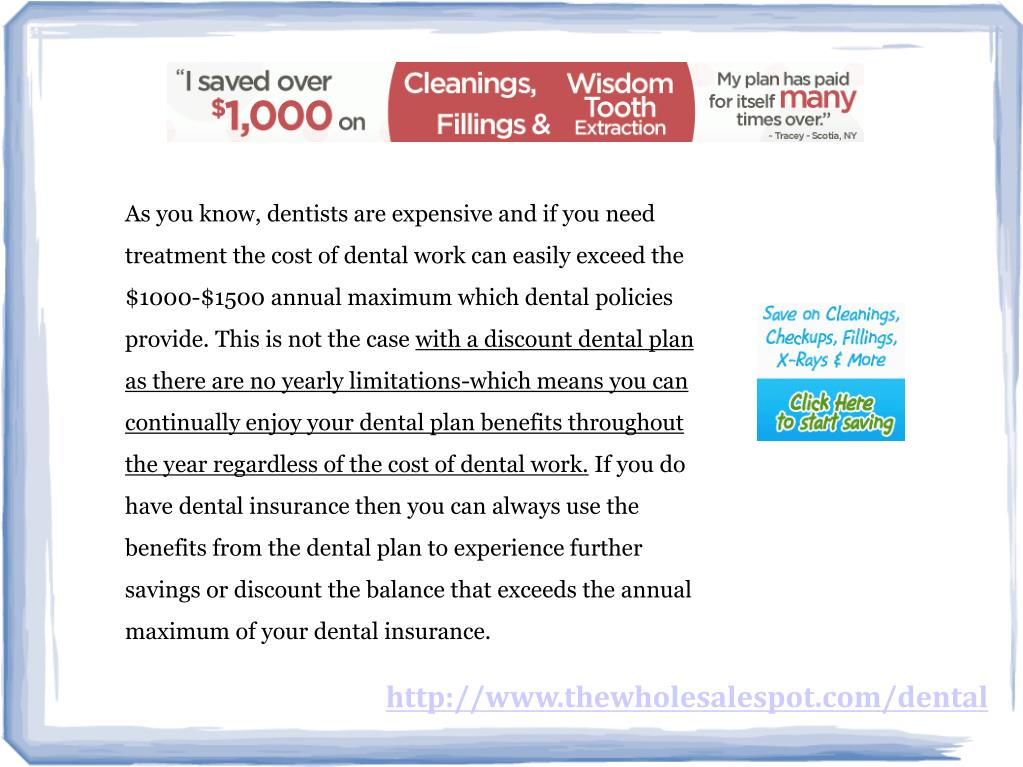 As you know, dentists are expensive and if you need treatment the cost of dental work can easily exceed the $1000-$1500 annual maximum which dental policies provide. This is not the case