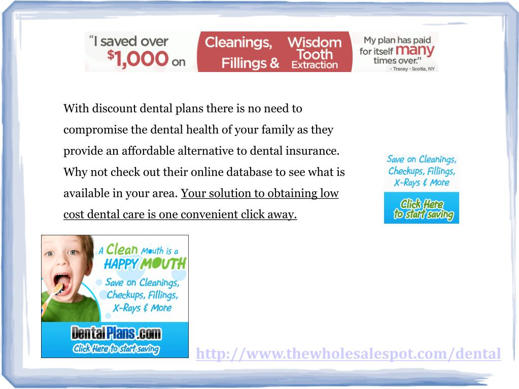With discount dental plans there is no need to compromise the dental health of your family as they provide an affordable alternative to dental insurance. Why not check out their online database to see what is available in your area.