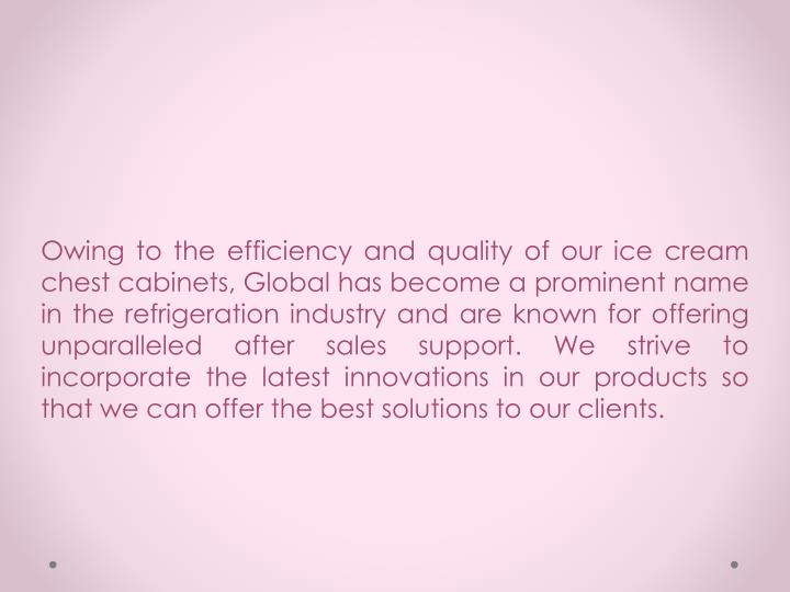 Owing to the efficiency and quality of our ice cream chest cabinets, Global has become a prominent n...