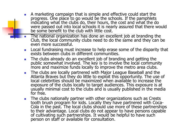 A marketing campaign that is simple and effective could start the progress. One place to go would be the schools. If the pamphlets indicating what the clubs do, their hours, the cost and what the do were passed out into local schools it is nearly assured that there would be some benefit to the club with little cost.