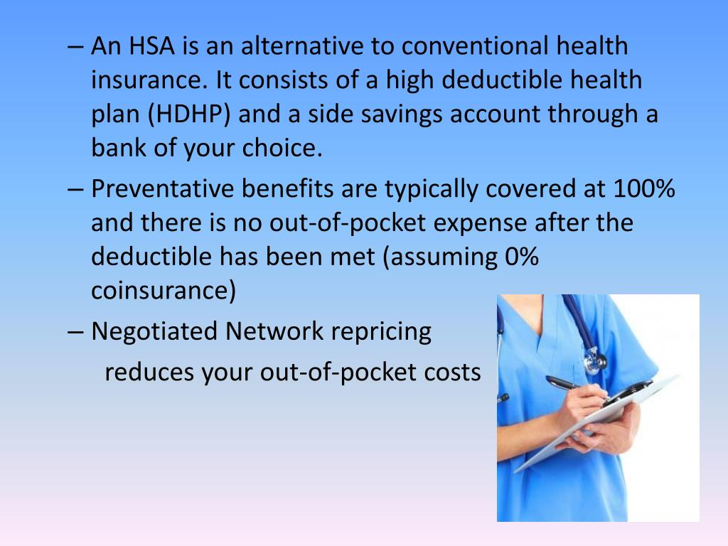 An HSA is an alternative to conventional health insurance. It consists of a high deductible health plan (HDHP) and a side savings account through a bank of your choice.