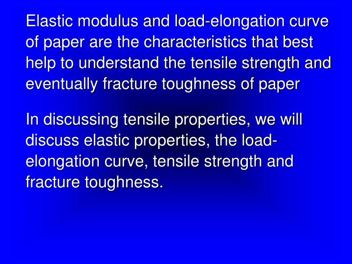 Elastic modulus and load-elongation curve of paper are the characteristics that best help to understand the tensile strength and eventually fracture toughness of paper