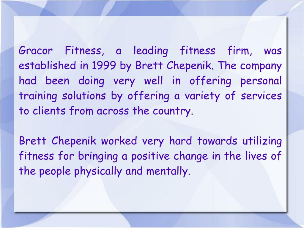 Gracor Fitness, a leading fitness firm, was established in 1999 by Brett Chepenik. The company had been doing very well in offering personal training solutions by offering a variety of services to clients from across the country.