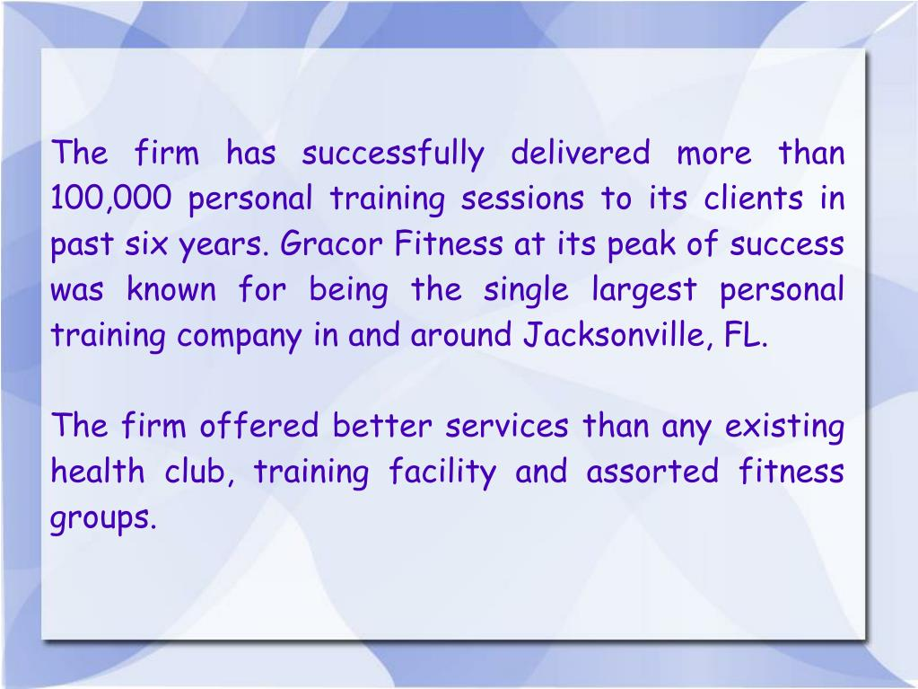 The firm has successfully delivered more than 100,000 personal training sessions to its clients in past six years. Gracor Fitness at its peak of success was known for being the single largest personal training company in and around Jacksonville, FL.