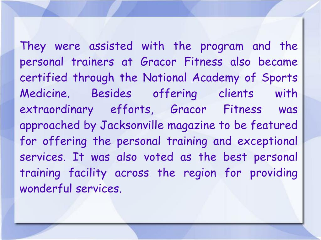They were assisted with the program and the personal trainers at Gracor Fitness also became certified through the National Academy of Sports Medicine. Besides offering clients with extraordinary efforts, Gracor Fitness was approached by Jacksonville magazine to be featured for offering the personal training and exceptional services. It was also voted as the best personal training facility across the region for providing wonderful services.