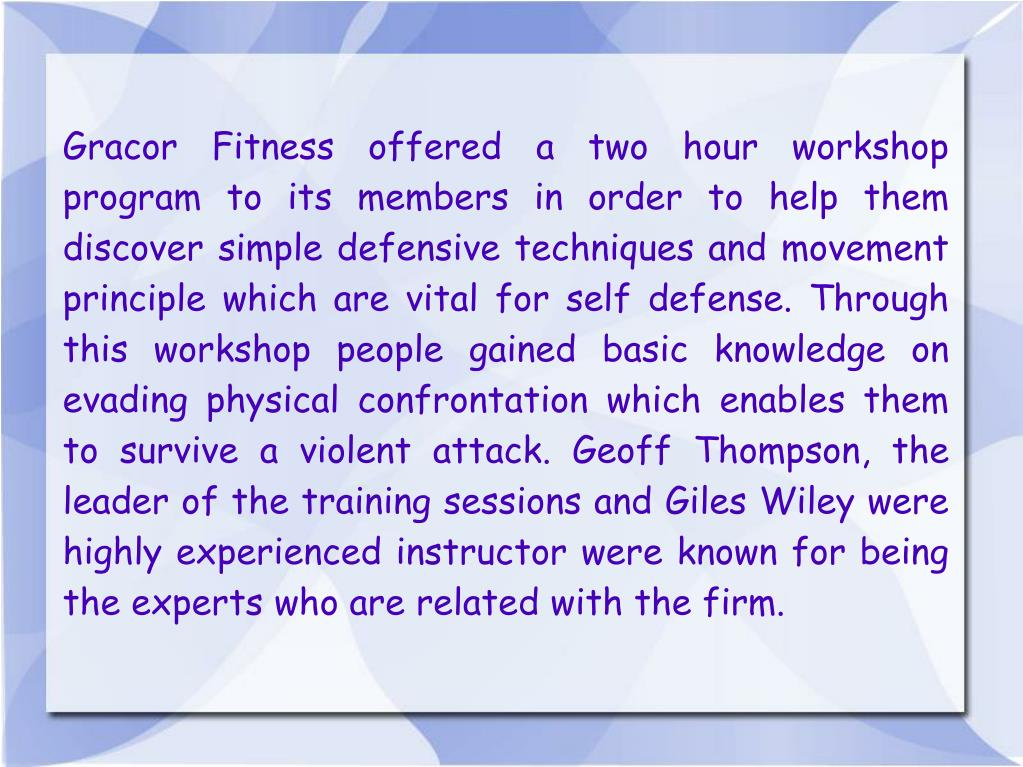 Gracor Fitness offered a two hour workshop program to its members in order to help them discover simple defensive techniques and movement principle which are vital for self defense. Through this workshop people gained basic knowledge on evading physical confrontation which enables them to survive a violent attack. Geoff Thompson, the leader of the training sessions and Giles Wiley were highly experienced instructor were known for being the experts who are related with the firm.