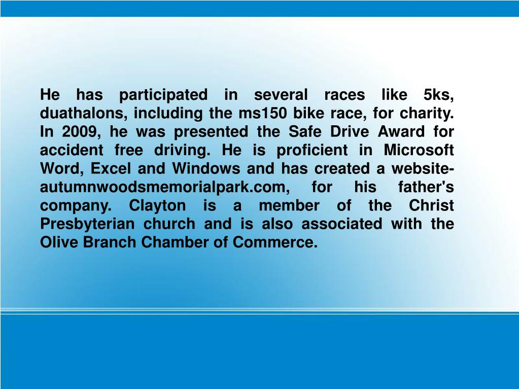 He has participated in several races like 5ks, duathalons, including the ms150 bike race, for charity. In 2009, he was presented the Safe Drive Award for accident free driving. He is proficient in Microsoft Word, Excel and Windows and has created a website- autumnwoodsmemorialpark.com, for his father's company. Clayton is a member of the Christ Presbyterian church and is also associated with the Olive Branch Chamber of Commerce.