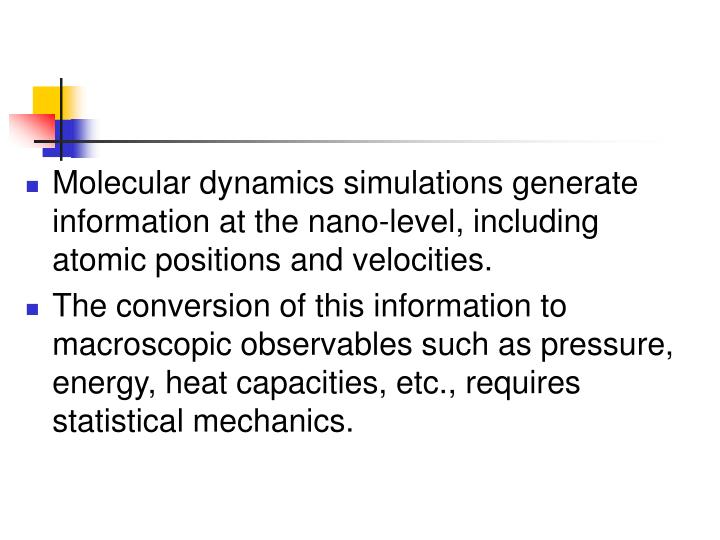 Molecular dynamics simulations generate information at the nano-level, including atomic positions and velocities.