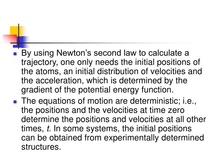 By using Newton's second law to calculate a trajectory, one only needs the initial positions of the atoms, an initial distribution of velocities and the acceleration, which is determined by the gradient of the potential energy function.