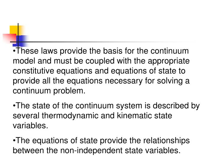These laws provide the basis for the continuum model and must be coupled with the appropriate constitutive equations and equations of state to provide all the equations necessary for solving a continuum problem.