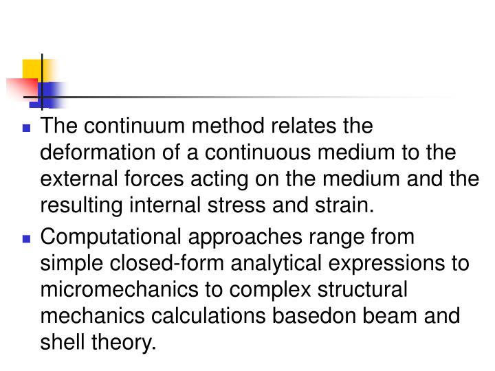 The continuum method relates the deformation of a continuous medium to the external forces acting on the medium and the resulting internal stress and strain.