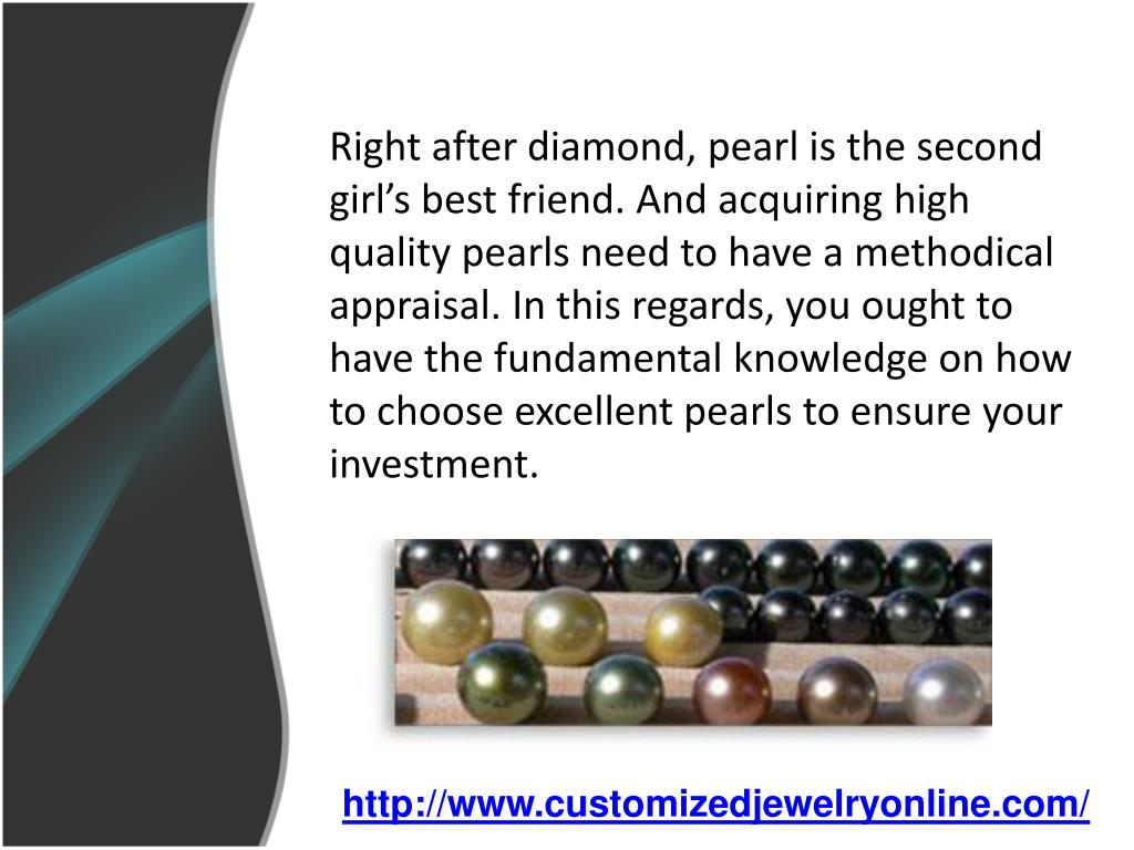 Right after diamond, pearl is the second girl's best friend. And acquiring high quality pearls need to have a methodical appraisal. In this regards, you ought to have the fundamental knowledge on how to choose excellent pearls to ensure your investment.