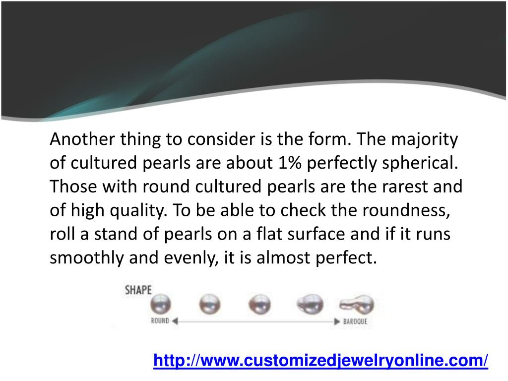 Another thing to consider is the form. The majority of cultured pearls are about 1% perfectly spherical. Those with round cultured pearls are the rarest and of high quality. To be able to check the roundness, roll a stand of pearls on a flat surface and if it runs smoothly and evenly, it is almost perfect.