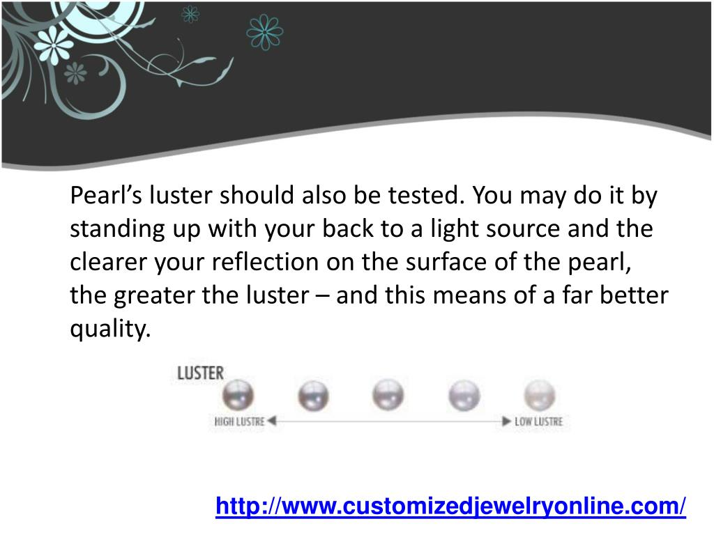 Pearl's luster should also be tested. You may do it by standing up with your back to a light source and the clearer your reflection on the surface of the pearl, the greater the luster – and this means of a far better quality.