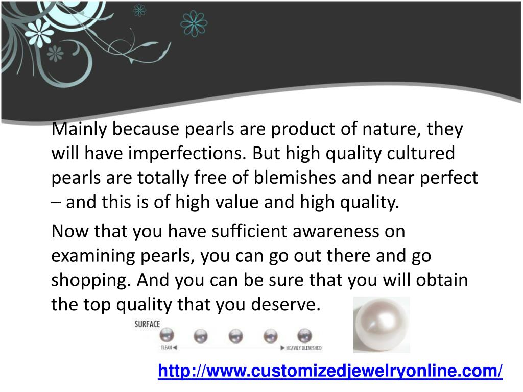 Mainly because pearls are product of nature, they will have imperfections. But high quality cultured pearls are totally free of blemishes and near perfect – and this is of high value and high quality.