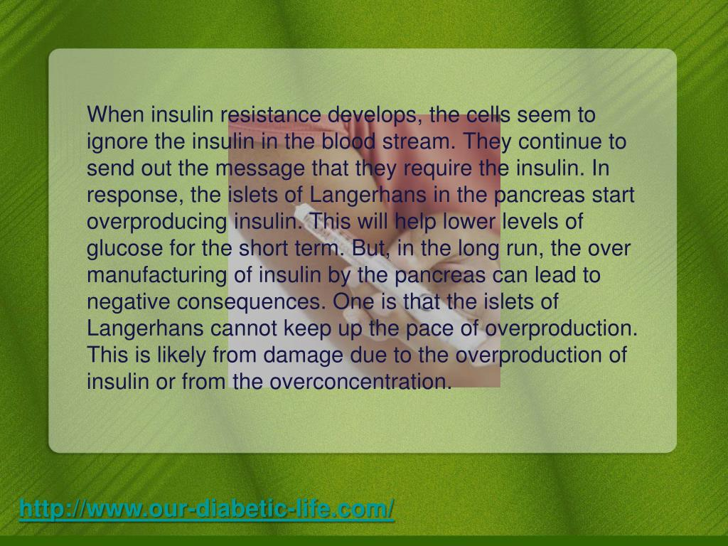 When insulin resistance develops, the cells seem to ignore the insulin in the blood stream. They continue to send out the message that they require the insulin. In response, the islets of