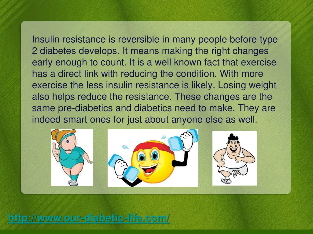 Insulin resistance is reversible in many people beforetype 2diabetesdevelops. It means making the right changes early enough to count. It is a well known fact that exercise has a direct link with reducing the condition. With more exercise the less insulin resistance is likely. Losing weight also helps reduce the resistance. These changes are the samepre-diabeticsand diabetics need to make. They are indeed smart ones for just about anyone else as well.