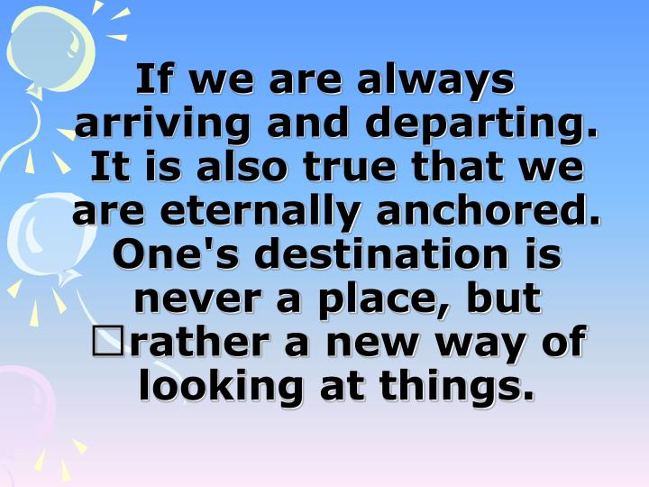 If we are always arriving and departing. It is also true that we are eternally anchored. One's destination is never a place, but rather a new way of looking at things.
