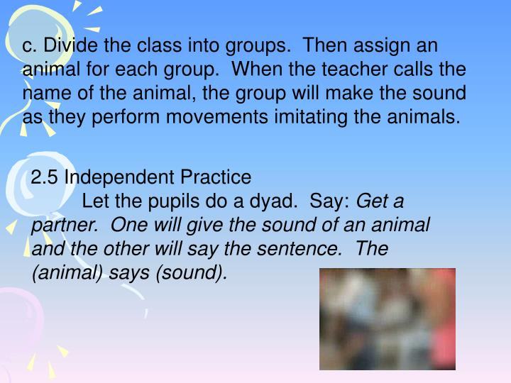 c. Divide the class into groups.  Then assign an animal for each group.  When the teacher calls the name of the animal, the group will make the sound as they perform movements imitating the animals.