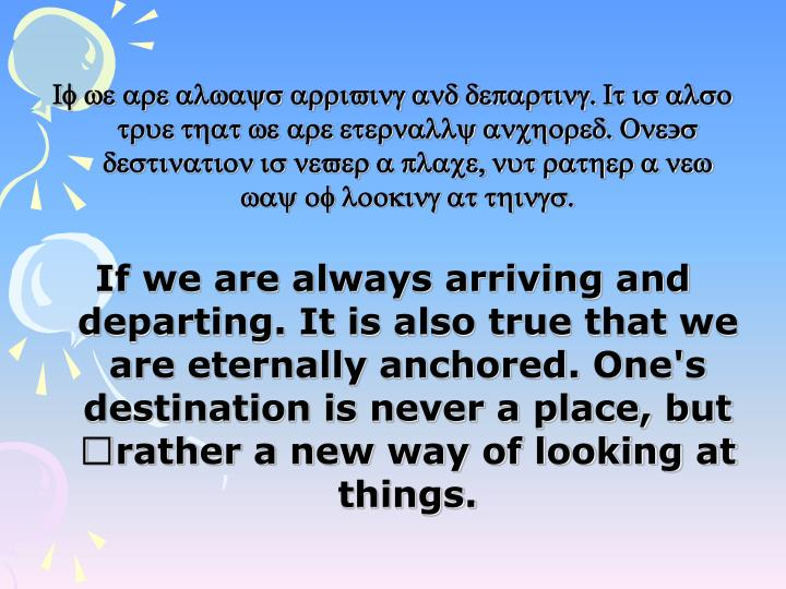 If we are always arriving and departing. It is also true that we are eternally anchored. One's destination is never a place, nut rather a new way of looking at things.