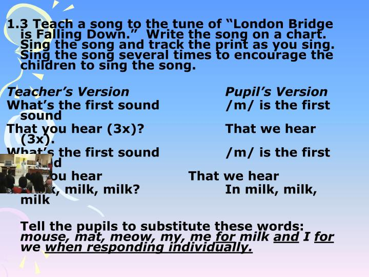 "1.3 Teach a song to the tune of ""London Bridge is Falling Down.""  Write the song on a chart.  Sing the song and track the print as you sing.  Sing the song several times to encourage the children to sing the song."