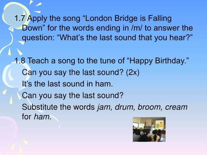 "1.7 Apply the song ""London Bridge is Falling Down"" for the words ending in /m/ to answer the question: ""What's the last sound that you hear?"""