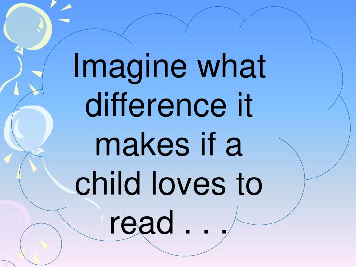 Imagine what difference it makes if a child loves to read . . .