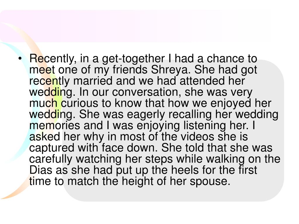 Recently, in a get-together I had a chance to meet one of my friends Shreya. She had got recently married and we had attended her wedding. In our conversation, she was very much curious to know that how we enjoyed her wedding. She was eagerly recalling her wedding memories and I was enjoying listening her. I asked her why in most of the videos she is captured with face down. She told that she was carefully watching her steps while walking on the Dias as she had put up the heels for the first time to match the height of her spouse.