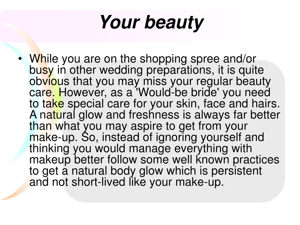 While you are on the shopping spree and/or busy in other wedding preparations, it is quite obvious that you may miss your regular beauty care. However, as a 'Would-be bride' you need to take special care for your skin, face and hairs. A natural glow and freshness is always far better than what you may aspire to get from your make-up. So, instead of ignoring yourself and thinking you would manage everything with makeup better follow some well known practices to get a natural body glow which is persistent and not short-lived like your make-up.