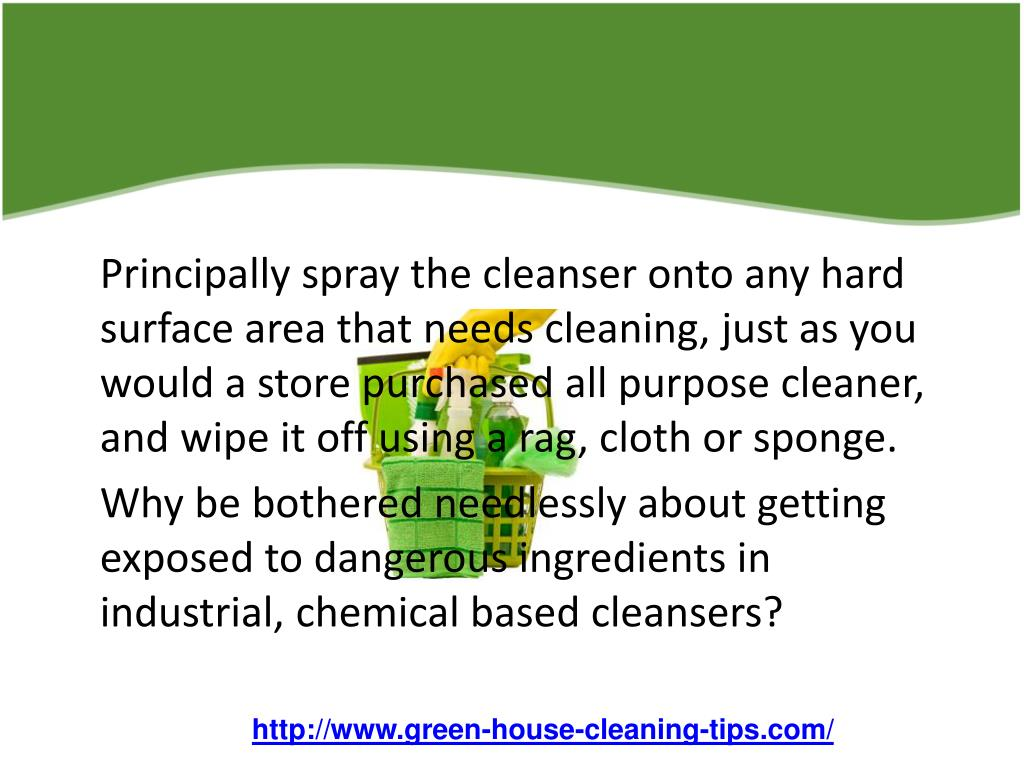 Principally spray the cleanser onto any hard surface area that needs cleaning, just as you would a store purchased all purpose cleaner, and wipe it off using a rag, cloth or sponge.