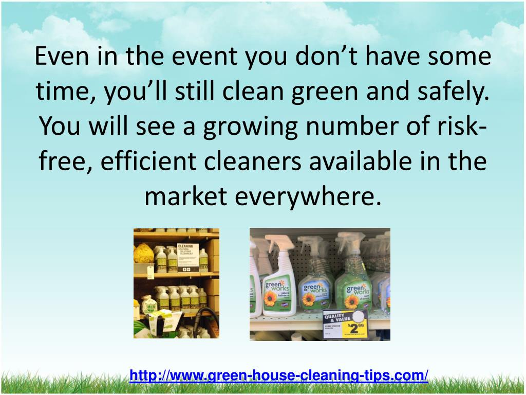 Even in the event you don't have some time, you'll still clean green and safely. You will see a growing number of risk-free, efficient cleaners available in the market everywhere.