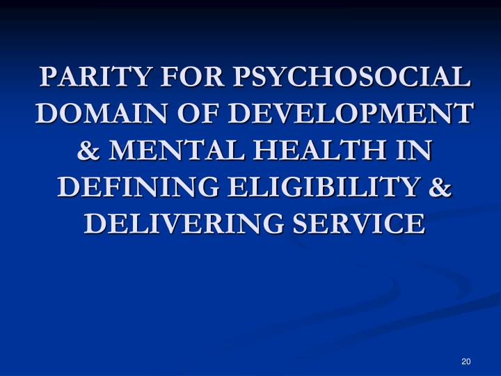 PARITY FOR PSYCHOSOCIAL DOMAIN OF DEVELOPMENT & MENTAL HEALTH IN DEFINING ELIGIBILITY & DELIVERING SERVICE