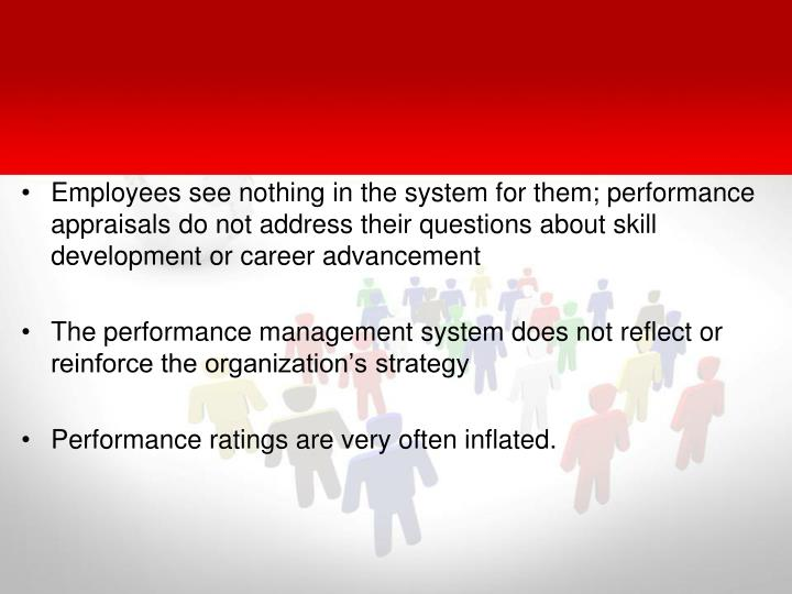 Employees see nothing in the system for them; performance appraisals do not address their questions about skill development or career advancement