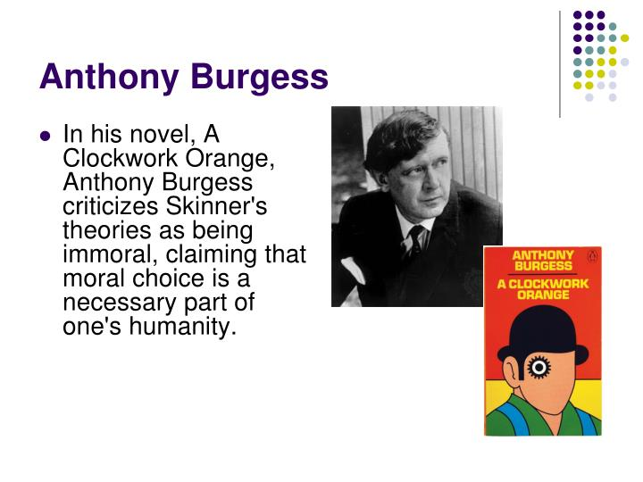 In his novel, A Clockwork Orange, Anthony Burgess criticizes Skinner's theories as being immoral, claiming that moral choice is a necessary part of one's humanity.