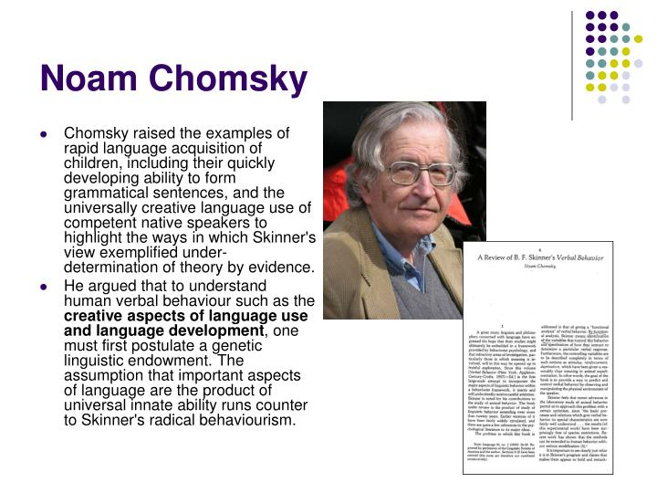 Chomsky raised the examples of rapid language acquisition of children, including their quickly developing ability to form grammatical sentences, and the universally creative language use of competent native speakers to highlight the ways in which Skinner's view exemplified under-determination of theory by evidence.