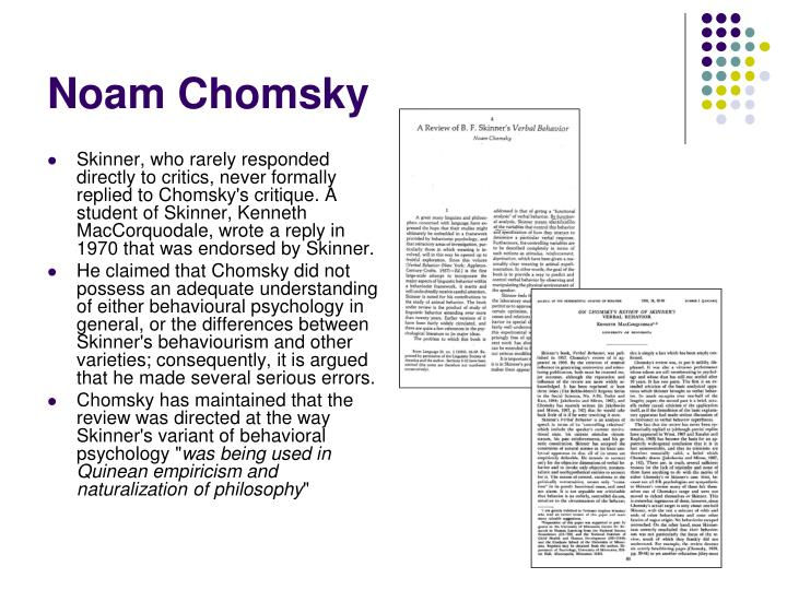 Skinner, who rarely responded directly to critics, never formally replied to Chomsky's critique. A student of Skinner, Kenneth MacCorquodale, wrote a reply in 1970 that was endorsed by Skinner.